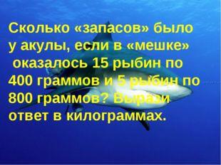 Сколько «запасов» было у акулы, если в «мешке» оказалось 15 рыбин по 400 гра