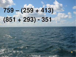 759 – (259 + 413) (851 + 293) - 351
