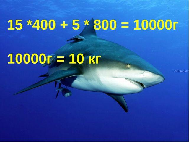 15 *400 + 5 * 800 = 10000г 10000г = 10 кг