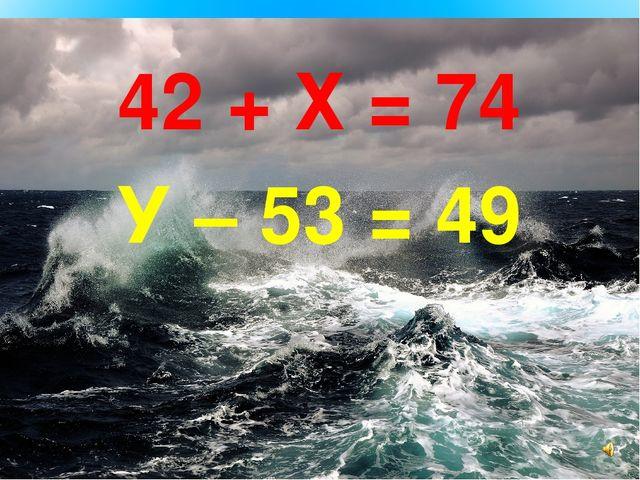 42 + Х = 74 У – 53 = 49
