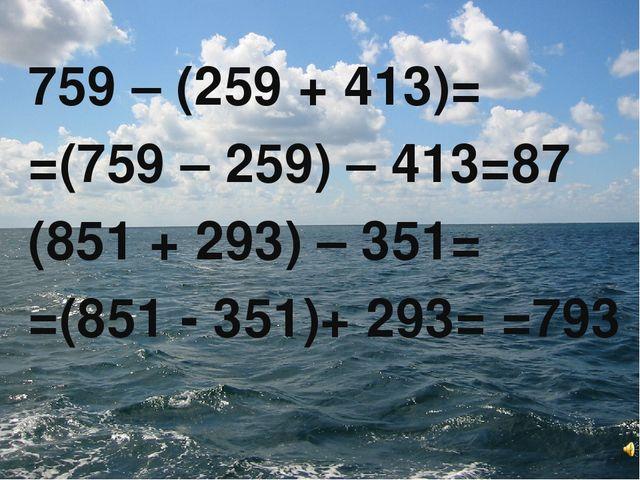 759 – (259 + 413)= =(759 – 259) – 413=87 (851 + 293) – 351= =(851 - 351)+ 293...