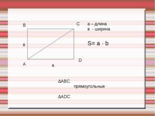 А В С D в а а – длина в - ширина S= a · b ∆АВС прямоугольные ∆АDС