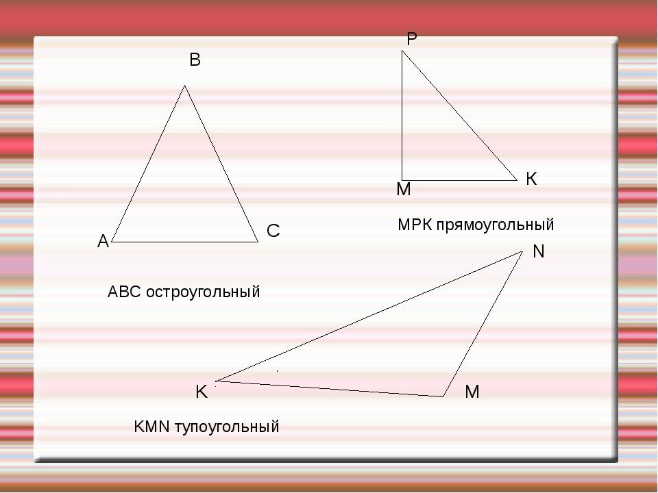 АВС остроугольный МРК прямоугольный KMN тупоугольный А В С М Р К K N M