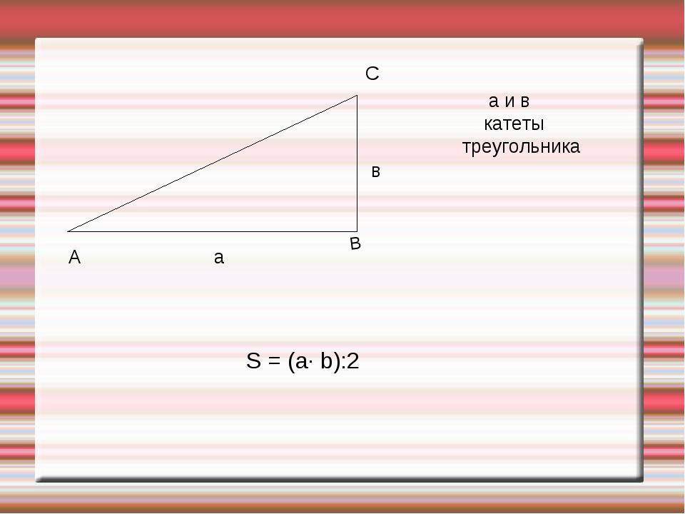 А С а в а и в катеты треугольника S = (a· b):2 В