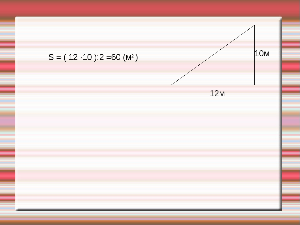 12м 10м S = ( 12 ·10 ):2 =60 (м2 )