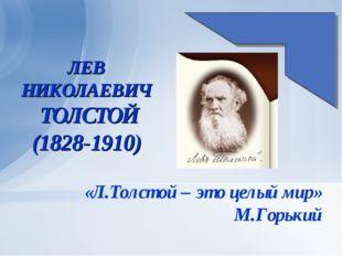 ЛЕВ НИКОЛАЕВИЧ ТОЛСТОЙ (1828-1910) «Л.Толстой – это целый мир» М.Горький