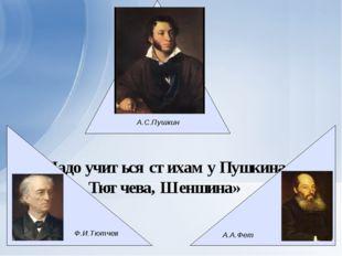 «Надо учиться стихам у Пушкина, Тютчева, Шеншина» А.С.Пушкин Ф.И.Тютчев А.А.Фет