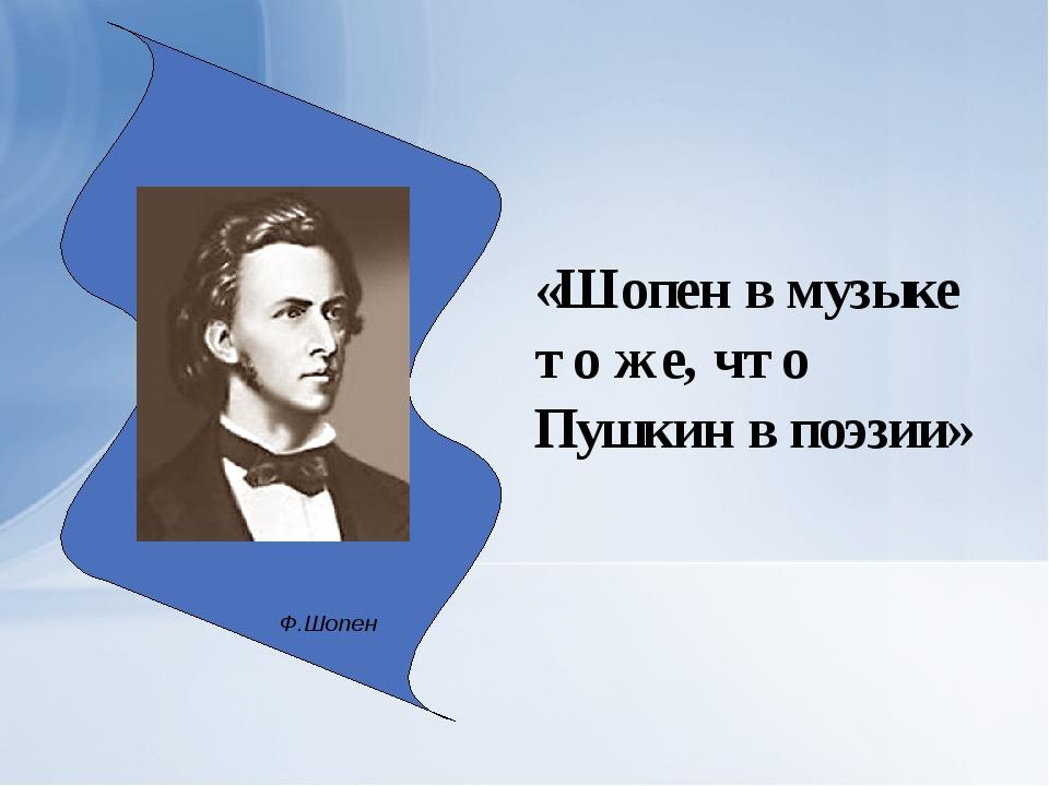 Ф.Шопен «Шопен в музыке то же, что Пушкин в поэзии»
