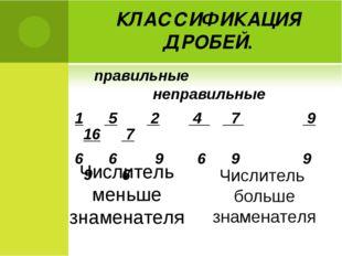 КЛАССИФИКАЦИЯ ДРОБЕЙ. правильные неправильные 1 5 2 4 7 9 16 7 6 6 9 6 9 9 9