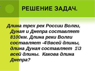РЕШЕНИЕ ЗАДАЧ. Длина трех рек России Волги, Дуная и Днепра составляет 8100км.