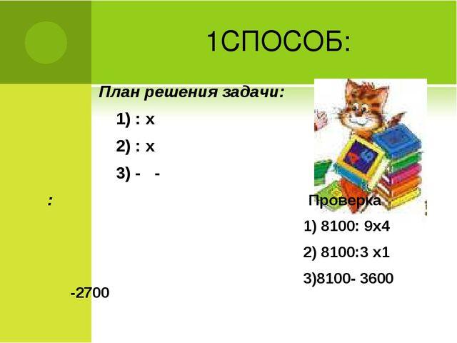 1СПОСОБ: План решения задачи: 1) : х 2) : х 3) - - : Проверка 1) 8100: 9х4 2)...
