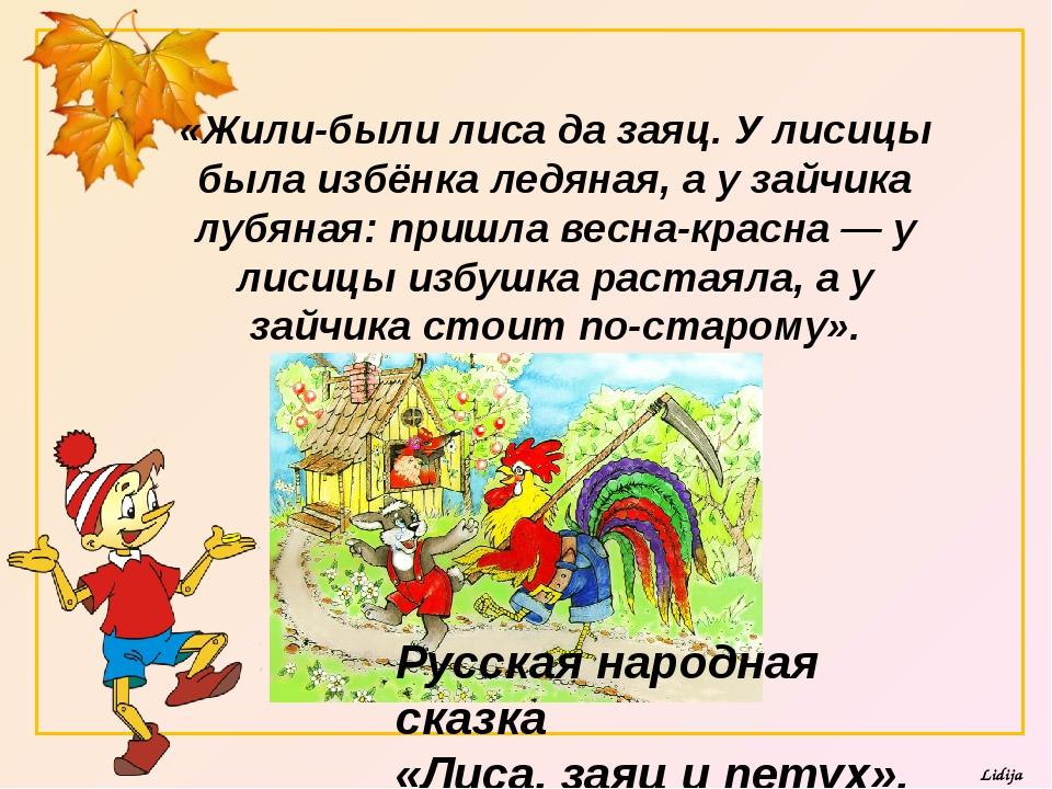 «Жили-были лиса да заяц. У лисицы была избёнка ледяная, а у зайчика лубяная:...