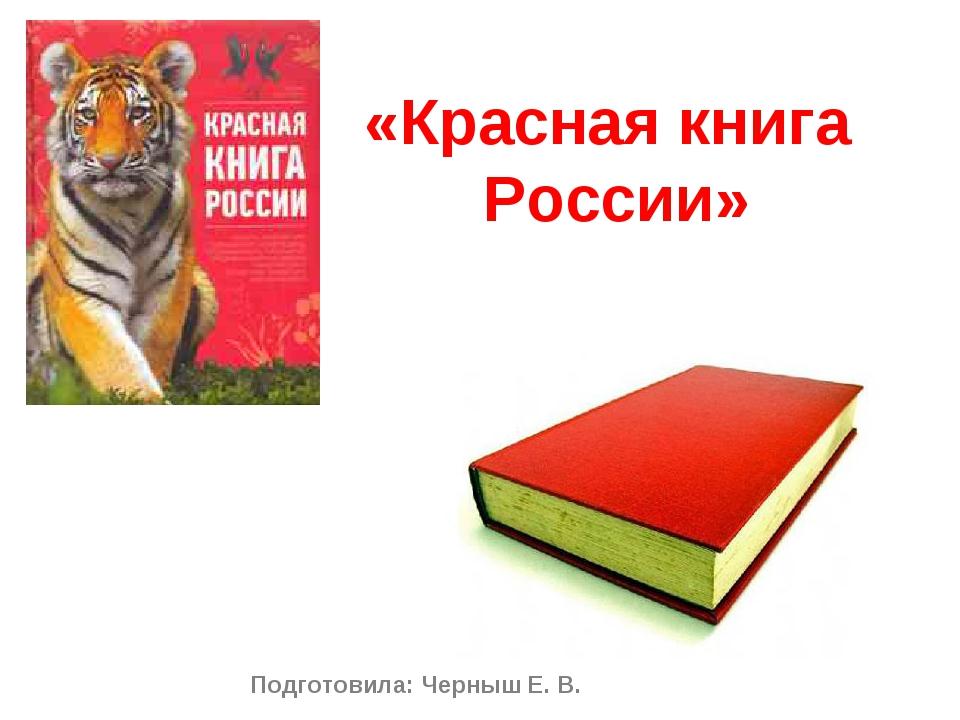 «Красная книга России» Подготовила: Черныш Е. В.