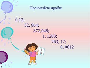 Прочитайте дроби: 0,12; 52, 864; 372,048; 1, 1203; 763, 17; 0,