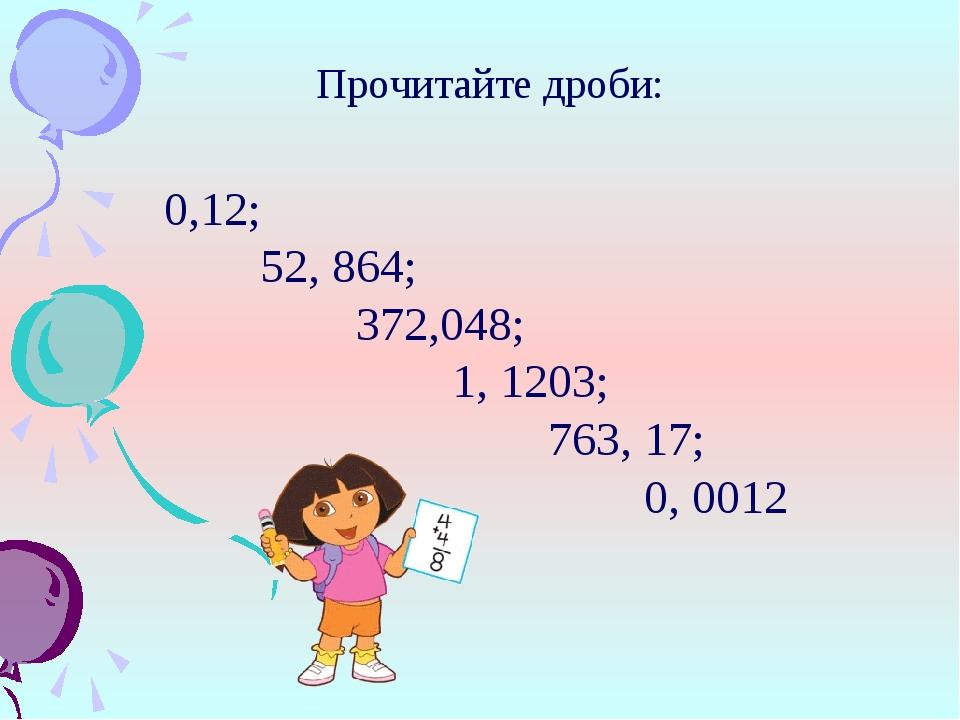 Прочитайте дроби: 0,12; 52, 864; 372,048; 1, 1203; 763, 17; 0,...