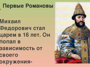 Первые Романовы Михаил Федорович стал царем в 16 лет. Он попал в зависимость