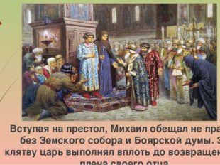 Вступая на престол, Михаил обещал не править без Земского собора и Боярской д