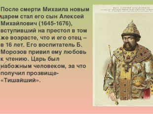 После смерти Михаила новым царем стал его сын Алексей Михайлович (1645-1676),