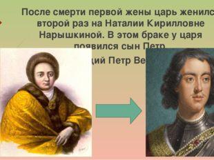 После смерти первой жены царь женился второй раз на Наталии Кирилловне Нарышк