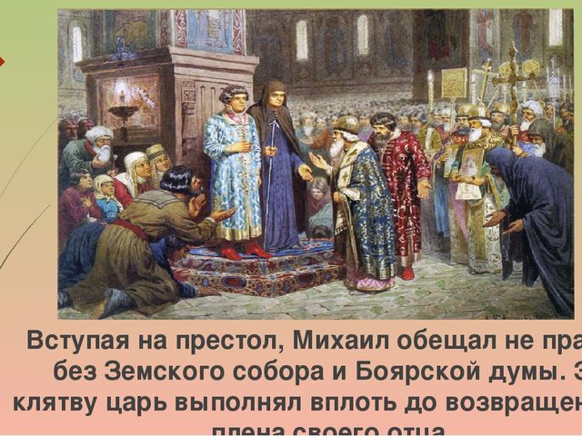 Вступая на престол, Михаил обещал не править без Земского собора и Боярской д...