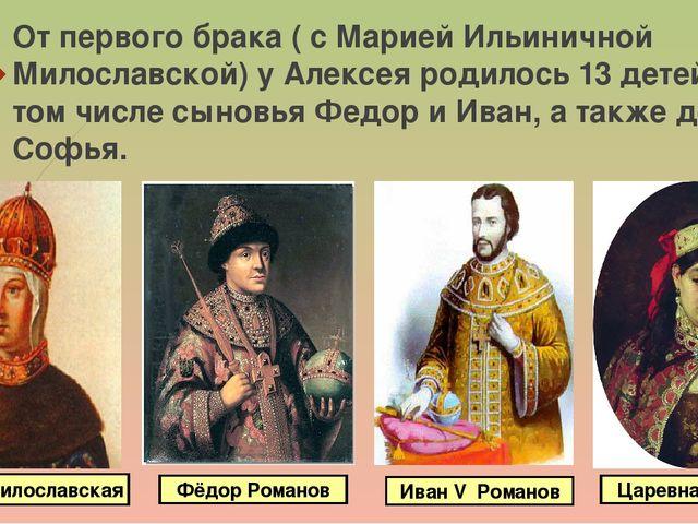 От первого брака ( с Марией Ильиничной Милославской) у Алексея родилось 13 де...