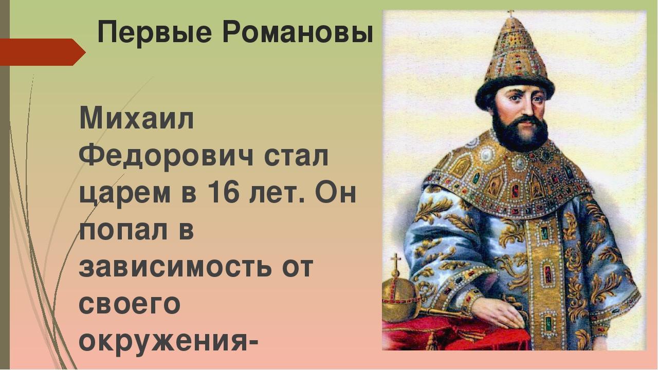 Первые Романовы Михаил Федорович стал царем в 16 лет. Он попал в зависимость...