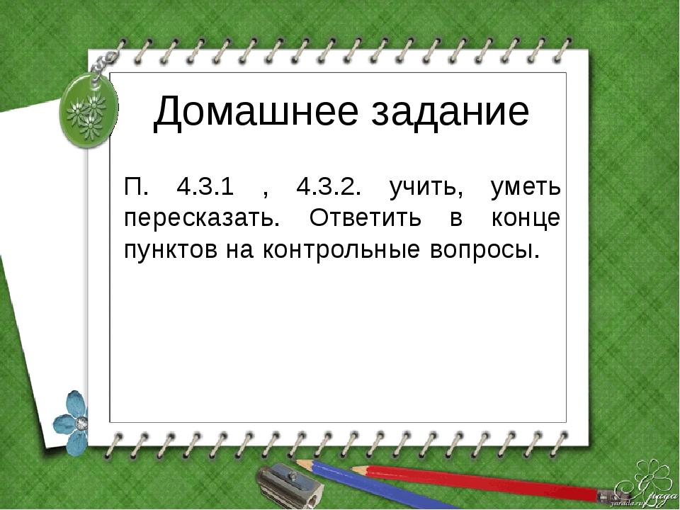Домашнее задание П. 4.3.1 , 4.3.2. учить, уметь пересказать. Ответить в конце...