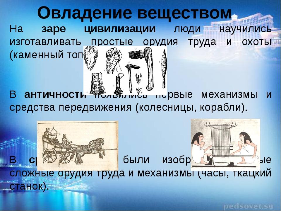 Овладение веществом На заре цивилизации люди научились изготавливать простые...