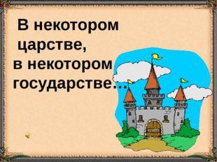 В некотором царстве, в некотором государстве…