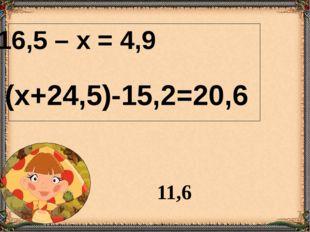16,5 – х = 4,9 (х+24,5)-15,2=20,6 11,6