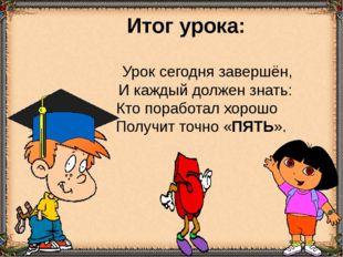 Итог урока: Урок сегодня завершён, И каждый должен знать: Кто поработал хоро