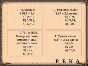 Вычислите: 2,812 + 3,7 П) 2,812; Р) 6,512; С) 5,512. 2. Разность чисел 3,85