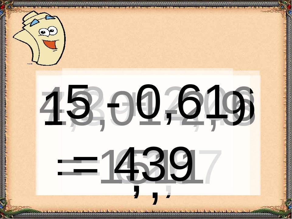 7,39+4,48 = 1187 , 4,2 + 2,06 = 626 , 18,01-2,9 = 1511 , 5 - 0,61 = 439 ,