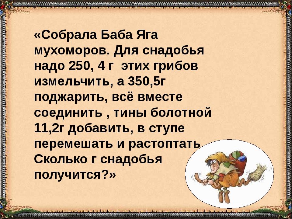 «Собрала Баба Яга мухоморов. Для снадобья надо 250, 4 г этих грибов измельчит...