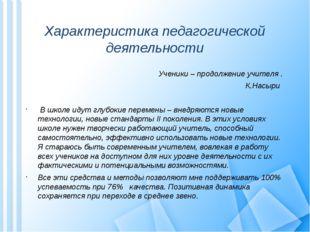 Характеристика педагогической деятельности Ученики – продолжение учителя . К.