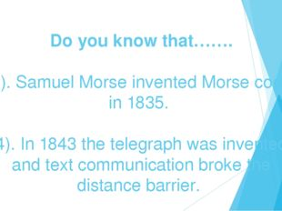 Do you know that……. 3). Samuel Morse invented Morse code in 1835. 4). In 184