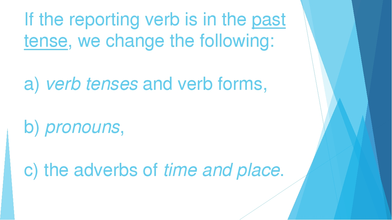 If the reporting verb is in the past tense, we change the following: a) verb...