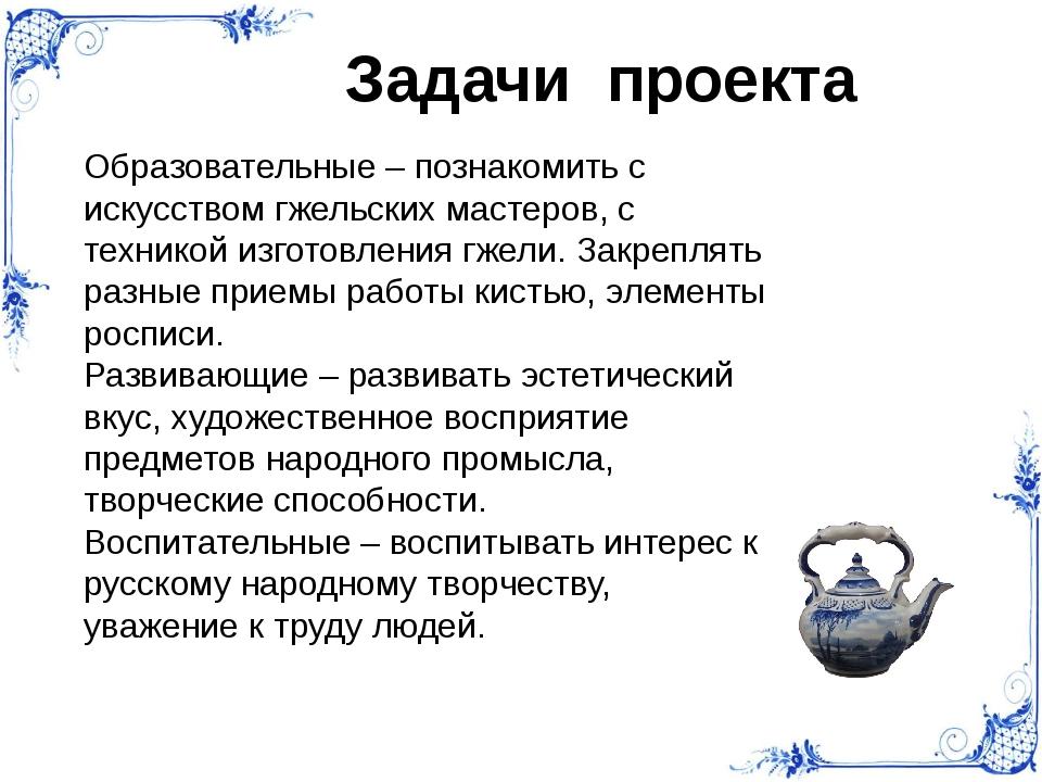 Задачи проекта Образовательные – познакомить с искусством гжельских мастеров,...