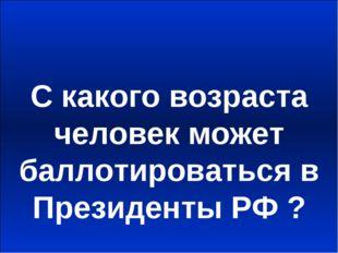 С какого возраста человек может баллотироваться в Президенты РФ ?