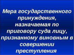 Мера государственного принуждения, назначаемая по приговору суда лицу, призна