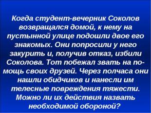 Когда студент-вечерник Соколов возвращался домой, к нему на пустынной улице п