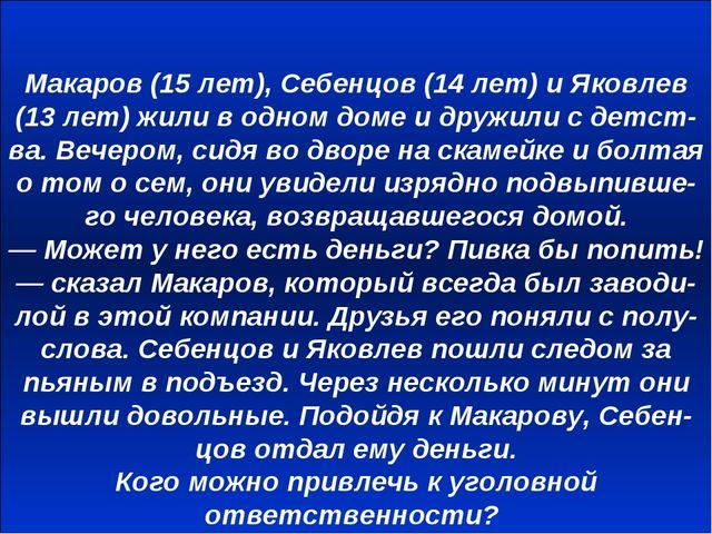 Макаров (15 лет), Себенцов (14 лет) и Яковлев (13 лет) жили в одном доме и др...