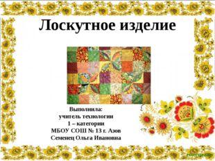 Выполнила: учитель технологии 1 – категории МБОУ СОШ № 13 г. Азов Семенец Оль