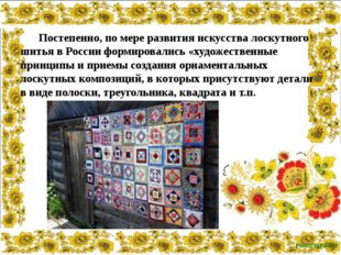 Постепенно, по мере развития искусства лоскутного шитья в России формировали