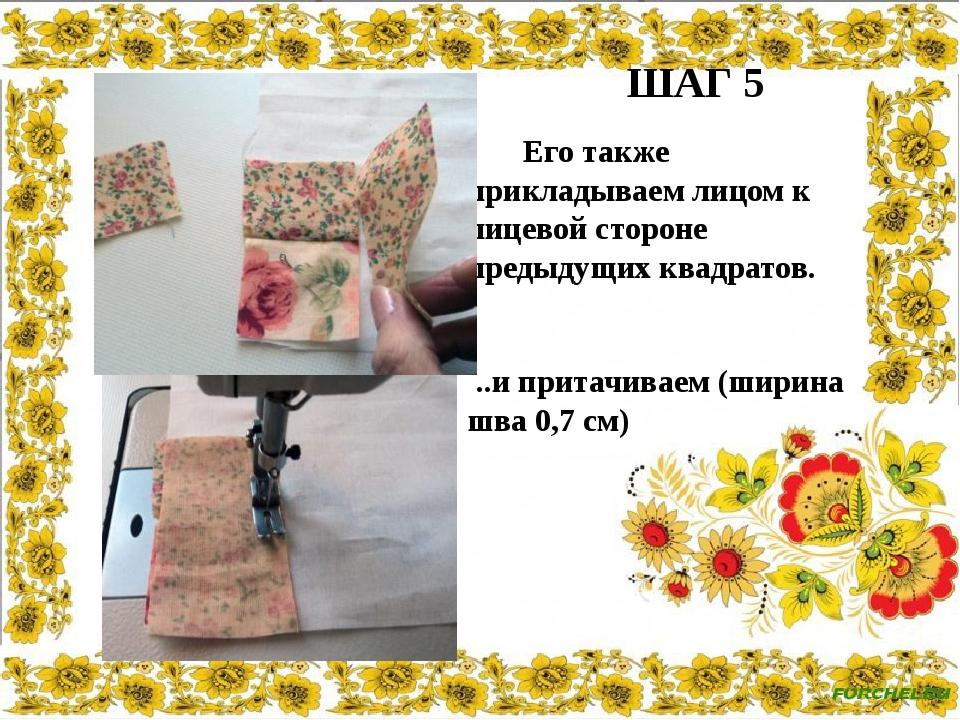 ШАГ 5 Его также прикладываем лицом к лицевой стороне предыдущих квадратов. ....