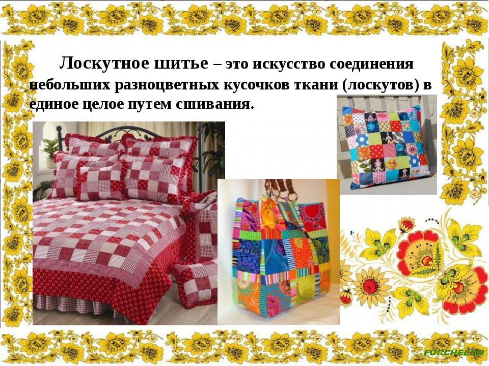 Лоскутное шитье – это искусство соединения небольших разноцветных кусочков т...