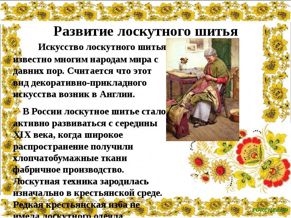 Искусство лоскутного шитья известно многим народам мира с давних пор. Считае...