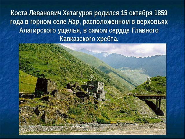 Коста Леванович Хетагуров родился 15 октября 1859 года в горном селе Нар, рас...