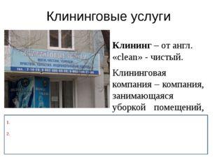 Клининговые услуги Клининг – от англ. «clean» - чистый. Клининговая компания