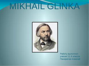 MIKHAIL GLINKA Работу выполнил ученик 11 А класса Панкратов Алексей